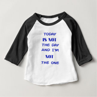 Today Is Not The Day and I am not the One Baby T-Shirt