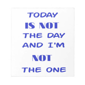 Today Is Not The Day and I am not the One Notepad