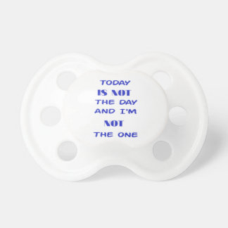 Today Is Not The Day and I am not the One Pacifier