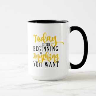 Today is the Beginning of Anything You Want Mug