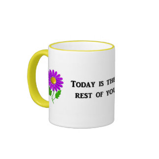 today-is-the-first-day-of-the-rest-of-your mugs