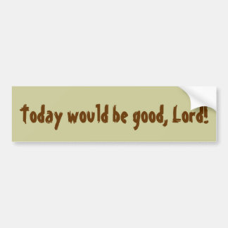 Today would be good, Lord! Bumper Sticker