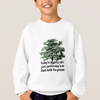 Today's mighty oak is just yesterday's nut that he sweatshirt