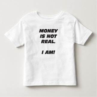 Toddler Money Is Not Real. I AM! T-Shirt