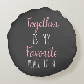 Together Is My Favourite Place To Be -  Quote Round Pillow
