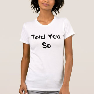 Told You So Tshirt Humour Funny Factual Tee Shirts