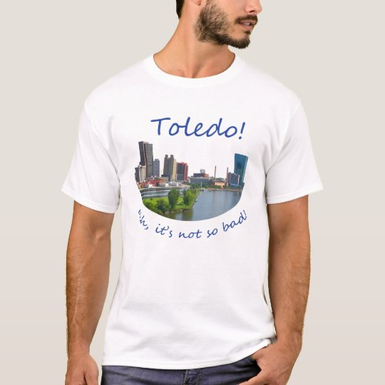 Toledo! Ehh, it's not so bad T-Shirt