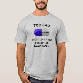 TOO BAD THERE ISN'T A PILL T-Shirt