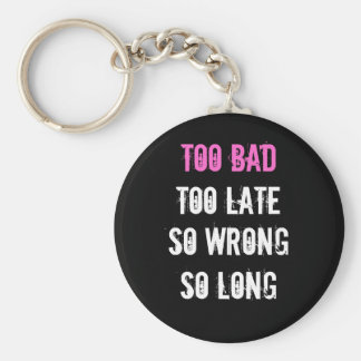 Too Bad, Too Late, long So wrong, so Keychain