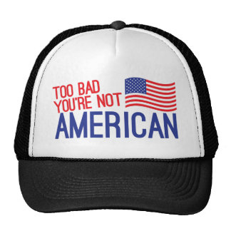 Too bad you're not AMERICAN Mesh Hats