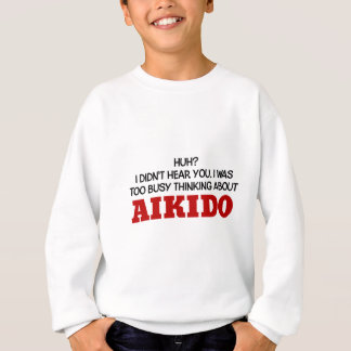 Too Busy Thinking About Aikido Sweatshirt