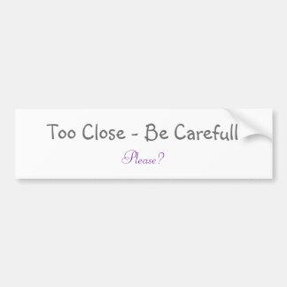 Too Close - Be Carefull, Please? Car Bumper Sticker