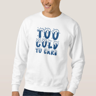 Too Cold To Care Sweatshirt