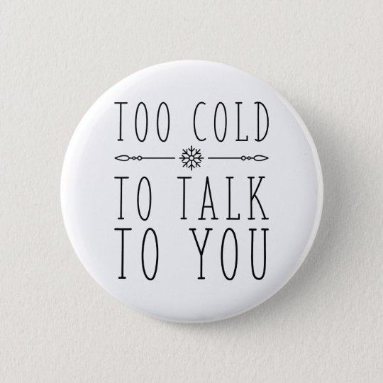 Too Cold To Talk To You 2 Inch Round Button