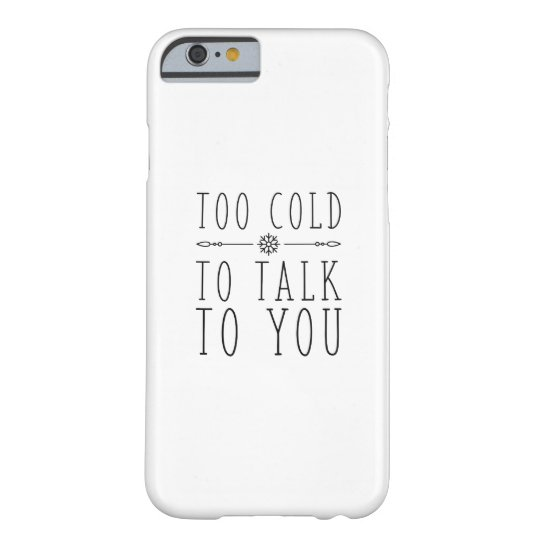 Too Cold To Talk To You Barely There iPhone 6 Case
