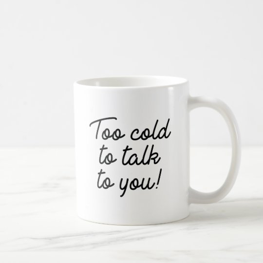 Too Cold To Talk To You Coffee Mug