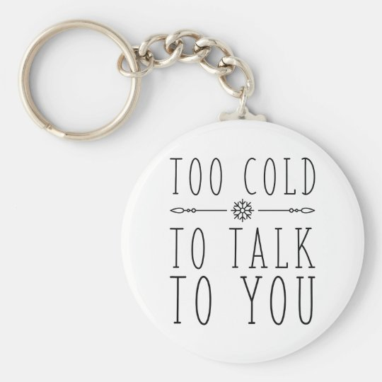 Too Cold To Talk To You Keychain