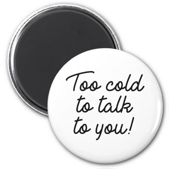 Too Cold To Talk To You Magnet