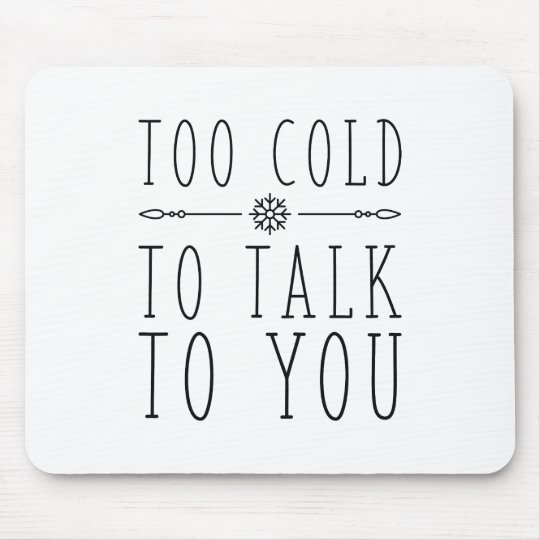 Too Cold To Talk To You Mouse Pad