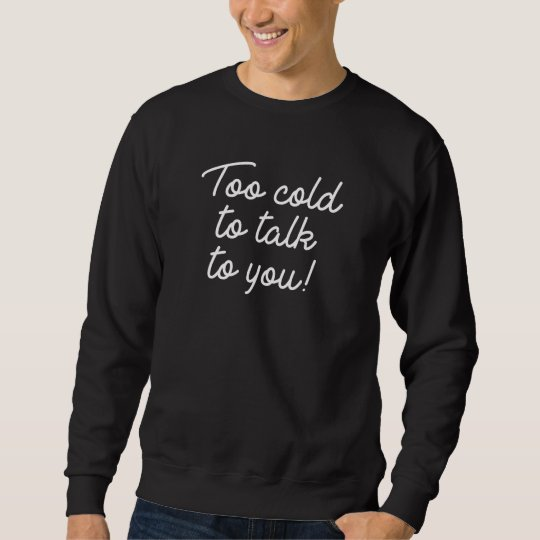 Too Cold To Talk To You Sweatshirt