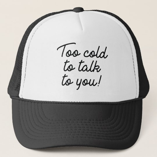 Too Cold To Talk To You Trucker Hat