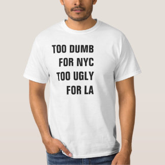 TOO DUMB FOR NYC TOO UGLY FOR LA SHIRT