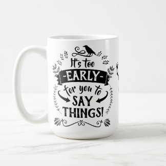 Too Early For You To Say Things | Funny Typography Coffee Mug