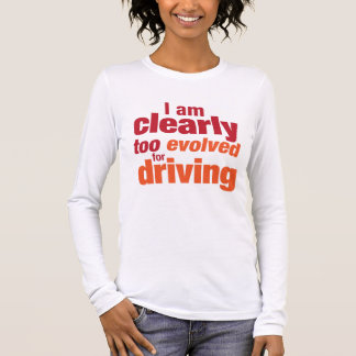 """Too Evolved for Driving"" Long Sleeve T-Shirt"