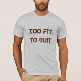 Too Fit To Quit tshirt