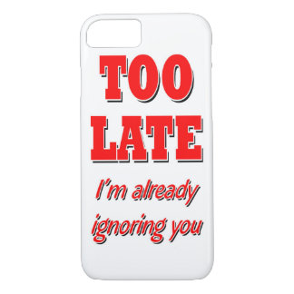 TOO LATE I'M AREADY IGNORING iPhone 7 CASE
