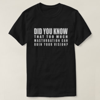Too Much Masturbation Can Ruin Your Vision - Funny T-Shirt