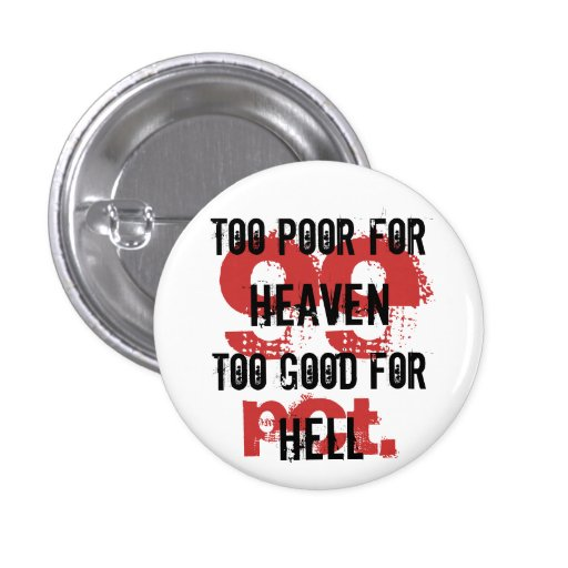 Too poor for Heaven too good for Hell Button