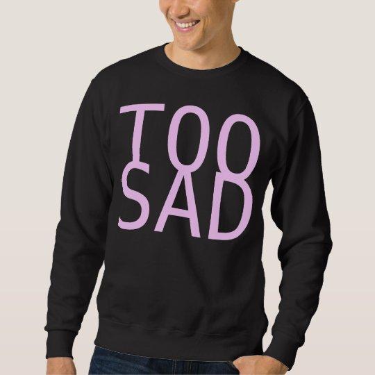 too sad sweatshirt