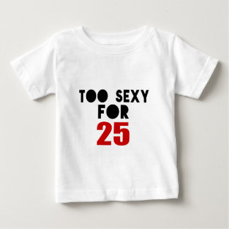 TOO SEXY FOR 25 BABY T-Shirt