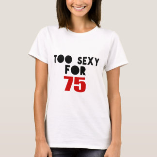 TOO SEXY FOR 75 T-Shirt