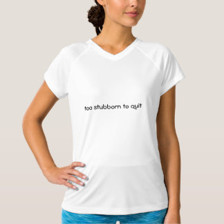 too stubborn to quit tech shirt