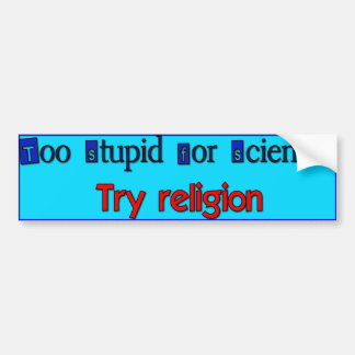 Too Stupid for Science? Bumper Sticker