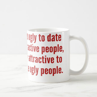 Too Ugly To Date Attractive People Coffee Mug