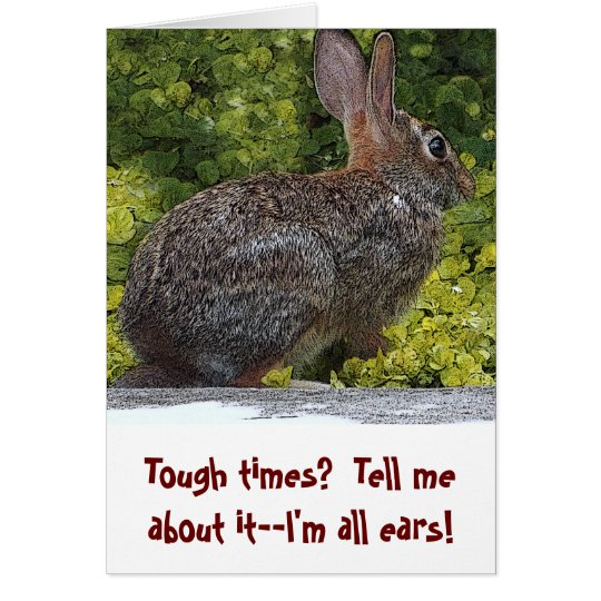 """""""TOUGH TIMES? I'M ALL EARS. TELL ME ABOUT IT"""" CARD"""
