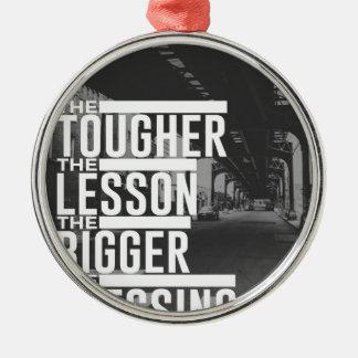 Tougher Lesson Bigger Blessing Metal Ornament