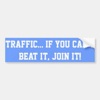Traffic.. If You Can't Beat it, Join it! Bumper Sticker