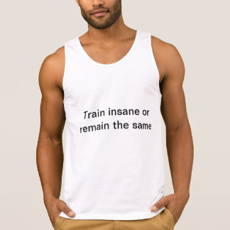 """Train insane or remain the same"" bro tank."