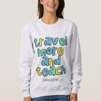 Travel more and teach sweatshirt