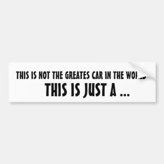 Tribute...THIS IS NOT THE GREATES CAR IN THE WORLD Bumper Sticker