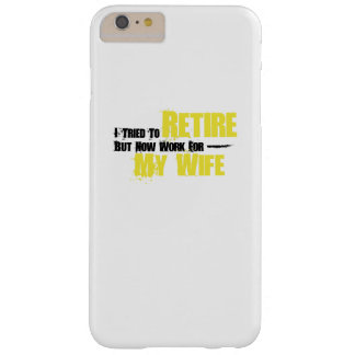 Trie To Retire But Now Work For My Wife Retirement Barely There iPhone 6 Plus Case