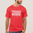 Trigger Warning do not approach if you are easily T-Shirt