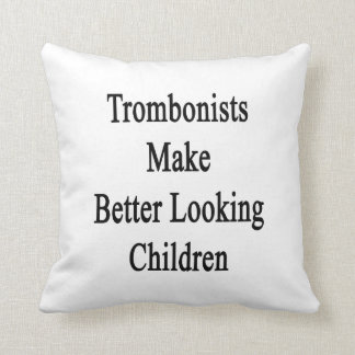 Trombonists Make Better Looking Children Throw Pillow