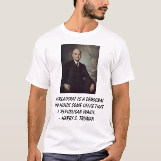 Truman, Harry, A bureaucrat is a Democrat who h... T-Shirt