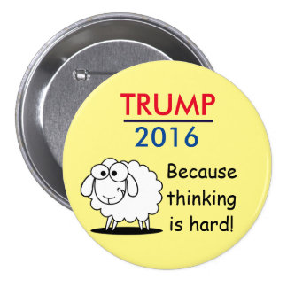 Trump 2016 - because thinking is hard! 3 inch round button