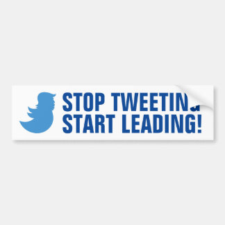 Trump Bumper Sticker: STOP TWEETING START LEADING Bumper Sticker